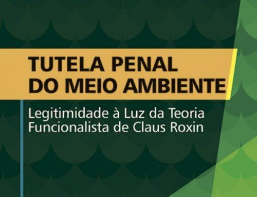 Criminalização ambiental – Lançamento online do livro Tutela Penal do Meio Ambiente – Legitimidade à Luz da Teoria Funcionalista de Claus Roxin